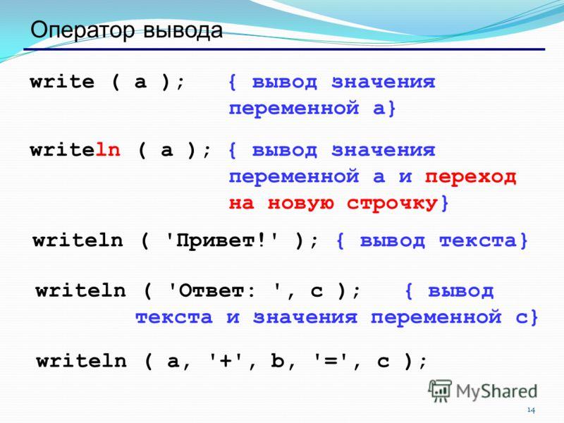 14 Оператор вывода write ( a ); { вывод значения переменной a} writeln ( a ); { вывод значения переменной a и переход на новую строчку} writeln ( 'Привет!' ); { вывод текста} writeln ( 'Ответ: ', c ); { вывод текста и значения переменной c} writeln (
