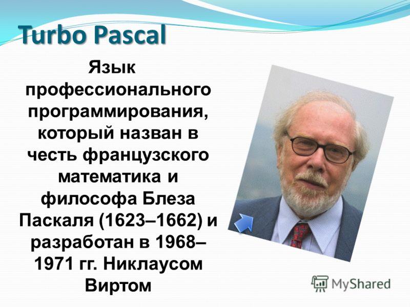 Turbo Pascal Язык профессионального программирования, который назван в честь французского математика и философа Блеза Паскаля (1623–1662) и разработан в 1968– 1971 гг. Никлаусом Виртом