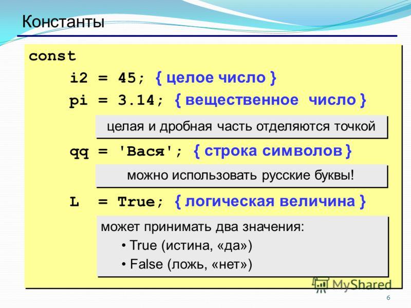 6 Константы const i2 = 45; { целое число } pi = 3.14; { вещественное число } qq = 'Вася'; { строка символов } L = True; { логическая величина } const i2 = 45; { целое число } pi = 3.14; { вещественное число } qq = 'Вася'; { строка символов } L = True