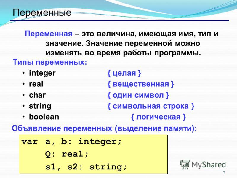 7 Переменные Переменная – это величина, имеющая имя, тип и значение. Значение переменной можно изменять во время работы программы. Типы переменных: integer{ целая } real{ вещественная } char{ один символ } string{ символьная строка } boolean { логиче