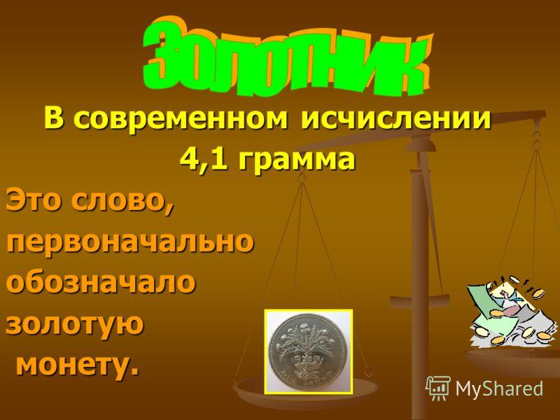 В современном исчислении 4,1 грамма Это слово, первоначальнообозначалозолотую монету. монету.