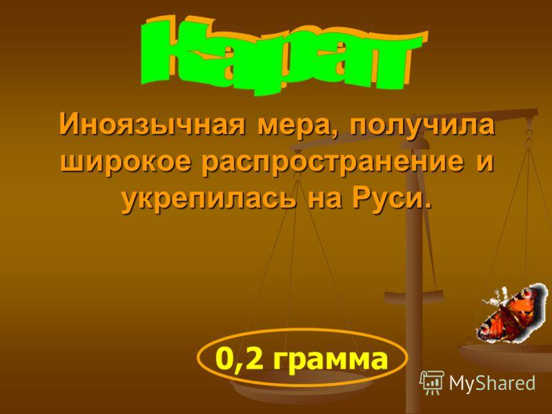 Иноязычная мера, получила широкое распространение и укрепилась на Руси. 0,2 грамма