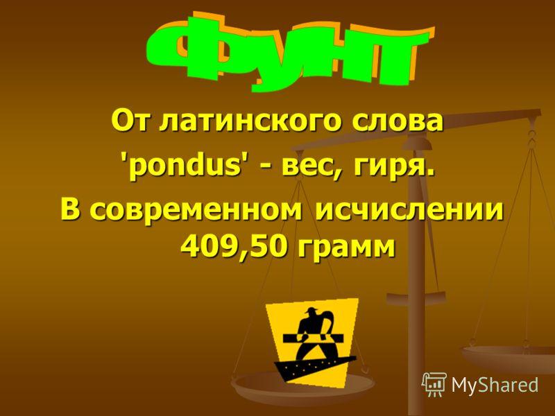 От латинского слова 'pondus' - вес, гиря. В современном исчислении 409,50 грамм В современном исчислении 409,50 грамм