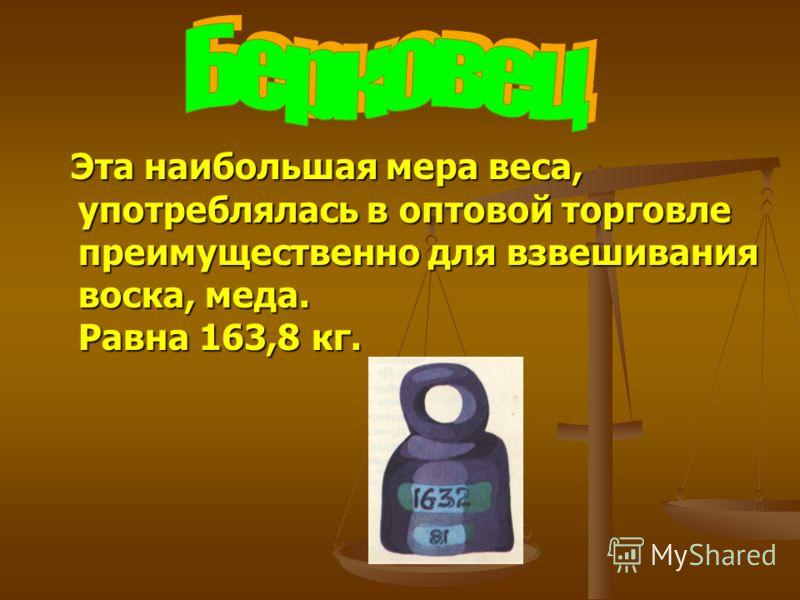 Эта наибольшая мера веса, употреблялась в оптовой торговле преимущественно для взвешивания воска, меда. Равна 163,8 кг. Эта наибольшая мера веса, употреблялась в оптовой торговле преимущественно для взвешивания воска, меда. Равна 163,8 кг.