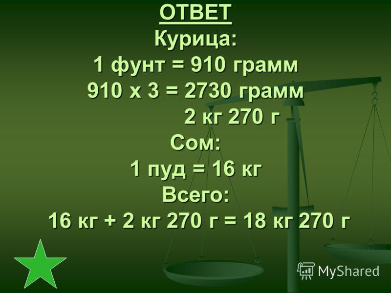 ОТВЕТ Курица: 1 фунт = 910 грамм 910 х 3 = 2730 грамм 2 кг 270 г Сом: 1 пуд = 16 кг Всего: 16 кг + 2 кг 270 г = 18 кг 270 г