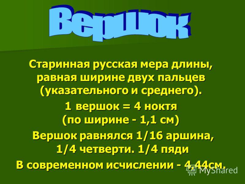 Старинная русская мера длины, равная ширине двух пальцев (указательного и среднего). 1 вершок = 4 ноктя (по ширине - 1,1 см) Вершок равнялся 1/16 аршина, 1/4 четверти. 1/4 пяди В современном исчислении - 4,44см.
