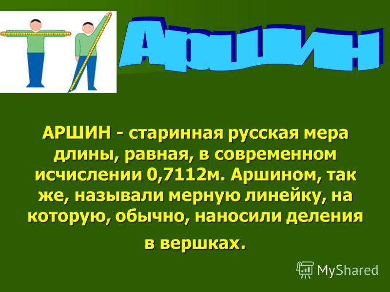 АРШИН - старинная русская мера длины, равная, в современном исчислении 0,7112м. Аршином, так же, называли мерную линейку, на которую, обычно, наносили деления в вершках.