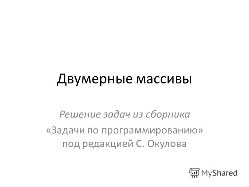 Двумерные массивы Решение задач из сборника «Задачи по программированию» под редакцией С. Окулова