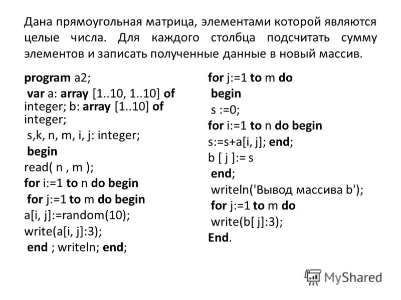 Дана прямоугольная матрица, элементами которой являются целые числа. Для каждого столбца подсчитать сумму элементов и записать полученные данные в новый массив. program a2; var a: array [1..10, 1..10] of integer; b: array [1..10] of integer; s,k, n,