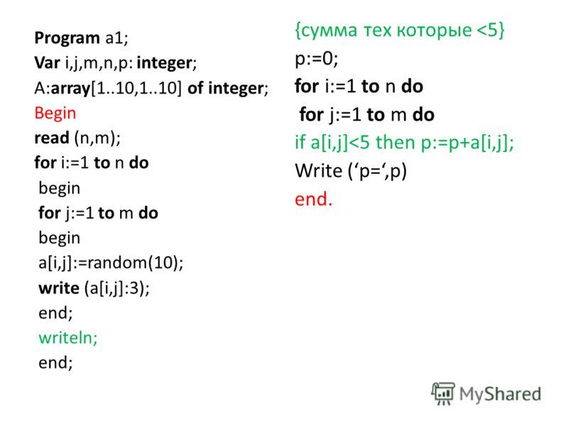 Program a1; Var i,j,m,n,p: integer; A:array[1..10,1..10] of integer; Begin read (n,m); for i:=1 to n do begin for j:=1 to m do begin a[i,j]:=random(10); write (a[i,j]:3); end; writeln; end; {сумма тех которые