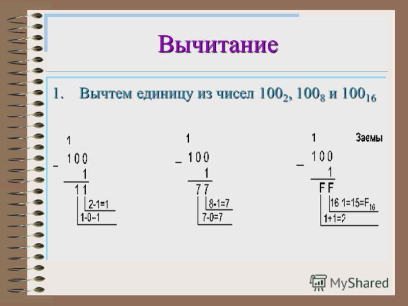 Вычитание 1.Вычтем единицу из чисел 100 2, 100 8 и 100 16