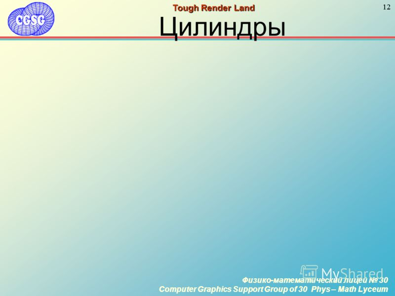 Физико-математический лицей 30 Computer Graphics Support Group of 30 Phys – Math Lyceum 12 Физико-математический лицей 30 Computer Graphics Support Group of 30 Phys – Math Lyceum 12 Tough Render Land Цилиндры