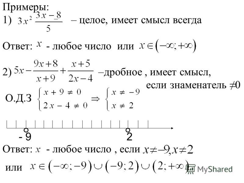 Примеры: 1) – целое, имеет смысл всегда Ответ: - любое число или 2) –дробное, имеет смысл, если знаменатель 0 О.Д.З Ответ: - любое число, если - 9 2 Ответ: - любое число, если или