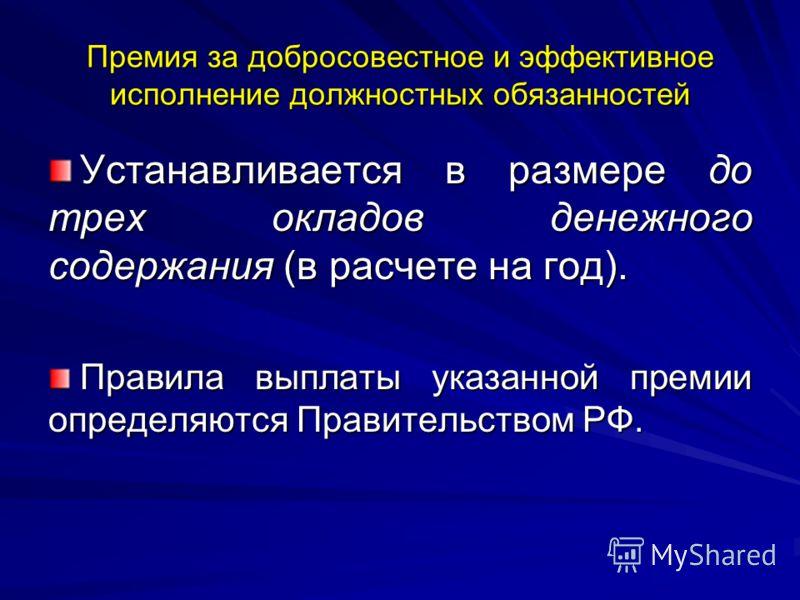 Премия за добросовестное и эффективное исполнение должностных обязанностей Устанавливается в размере до трех окладов денежного содержания (в расчете на год). Правила выплаты указанной премии определяются Правительством РФ.