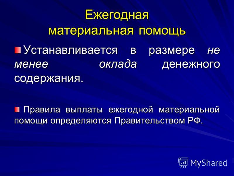Ежегодная материальная помощь Устанавливается в размере не менее оклада денежного содержания. Правила выплаты ежегодной материальной помощи определяются Правительством РФ.