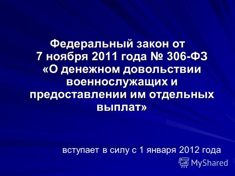 Федеральный закон от 7 ноября 2011 года 306-ФЗ «О денежном довольствии военнослужащих и предоставлении им отдельных выплат» вступает в силу с 1 января 2012 года
