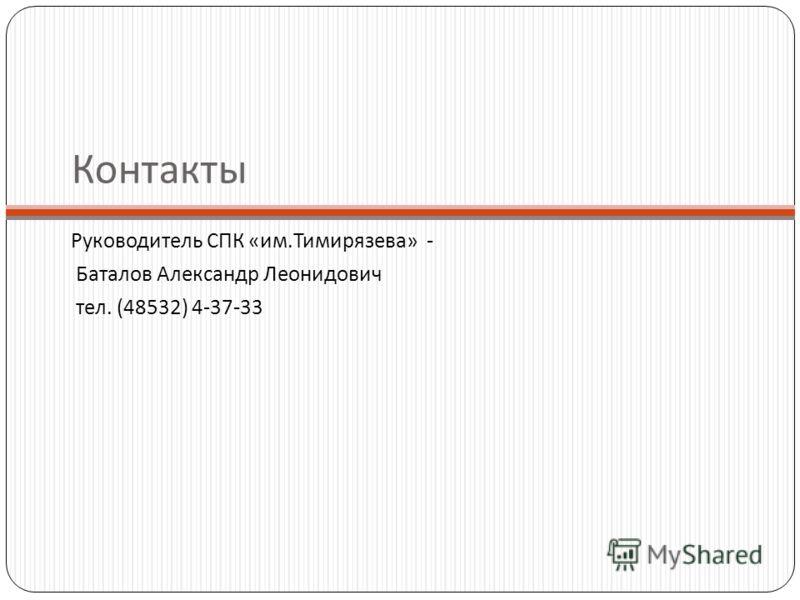 Контакты Руководитель СПК «им.Тимирязева» - Баталов Александр Леонидович тел. (48532) 4-37-33
