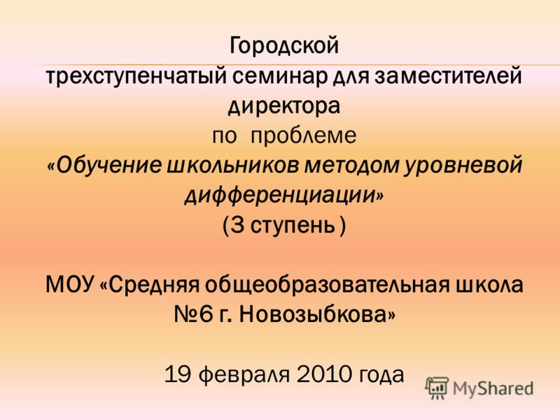 Городской трехступенчатый семинар для заместителей директора по проблеме «Обучение школьников методом уровневой дифференциации» (3 ступень ) МОУ «Средняя общеобразовательная школа 6 г. Новозыбкова» 19 февраля 2010 года