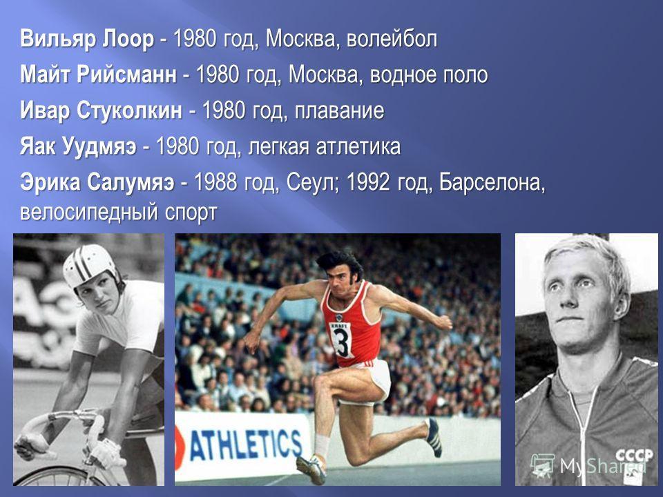 Вильяр Лоор - 1980 год, Москва, волейбол Майт Рийсманн - 1980 год, Москва, водное поло Ивар Стуколкин - 1980 год, плавание Яак Уудмяэ - 1980 год, легкая атлетика Эрика Салумяэ - 1988 год, Сеул; 1992 год, Барселона, велосипедный спорт