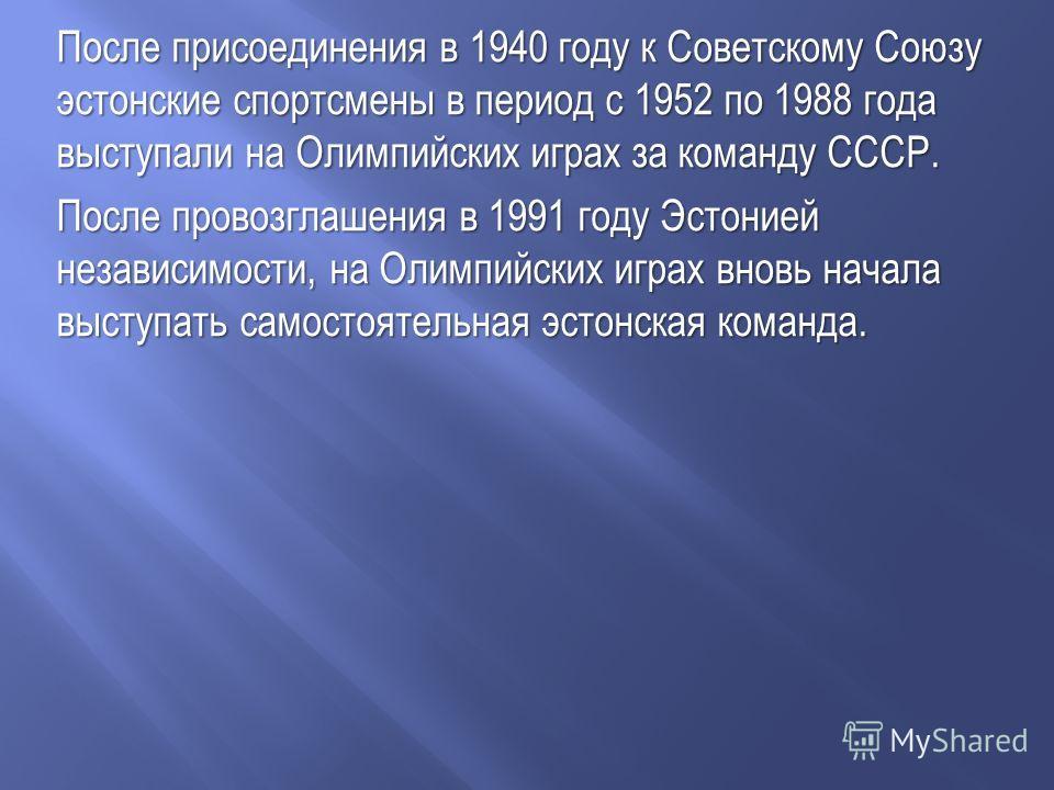 После присоединения в 1940 году к Советскому Союзу эстонские спортсмены в период с 1952 по 1988 года выступали на Олимпийских играх за команду СССР. После провозглашения в 1991 году Эстонией независимости, на Олимпийских играх вновь начала выступать