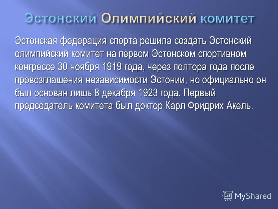 Эстонская федерация спорта решила создать Эстонский олимпийский комитет на первом Эстонском спортивном конгрессе 30 ноября 1919 года, через полтора года после провозглашения независимости Эстонии, но официально он был основан лишь 8 декабря 1923 года