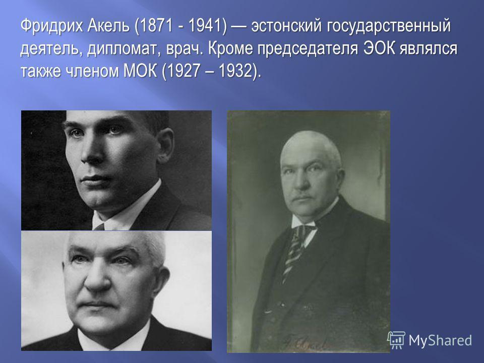 Фридрих Акель (1871 - 1941) эстонский государственный деятель, дипломат, врач. Кроме председателя ЭОК являлся также членом МОК (1927 – 1932).