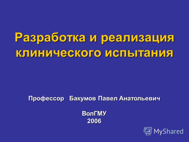 Разработка и реализация клинического испытания Профессор Бакумов Павел Анатольевич ВолГМУ2006