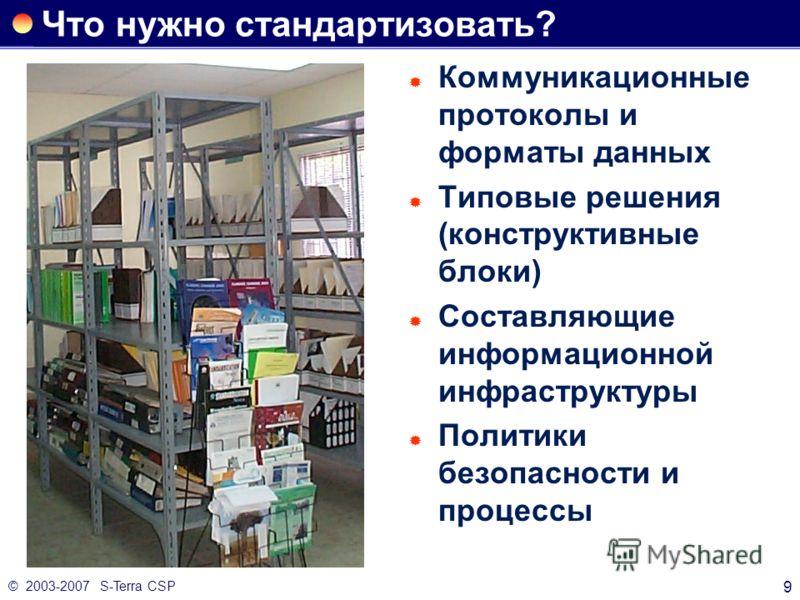 © 2003-2007 S-Terra CSP 9 Что нужно стандартизовать? Коммуникационные протоколы и форматы данных Типовые решения (конструктивные блоки) Составляющие информационной инфраструктуры Политики безопасности и процессы