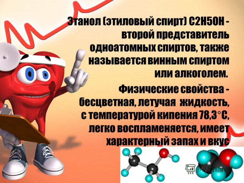 Этанол (этиловый спирт) C2H5OH - второй представитель одноатомных спиртов, также называется винным спиртом или алкоголем. Физические свойства - бесцветная, летучая жидкость, с температурой кипения 78,3°С, легко воспламеняется, имеет характерный запах