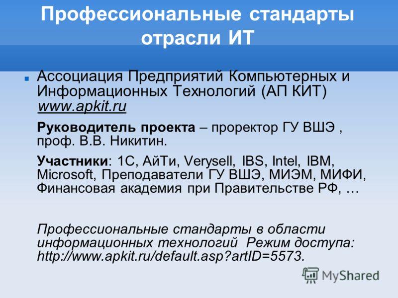 Профессиональные стандарты отрасли ИТ Ассоциация Предприятий Компьютерных и Информационных Технологий (АП КИТ) www.apkit.ru Руководитель проекта – проректор ГУ ВШЭ, проф. В.В. Никитин. Участники: 1С, АйТи, Verysell, IBS, Intel, IBM, Microsoft, Препод