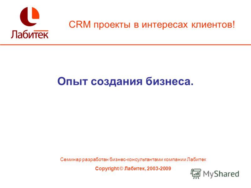 CRM проекты в интересах клиентов! Семинар разработан бизнес-консультантами компании Лабитек Copyright © Лабитек, 2003-2009 Опыт создания бизнеса.