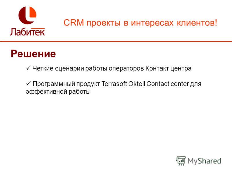 CRM проекты в интересах клиентов! Решение Четкие сценарии работы операторов Контакт центра Программный продукт Terrasoft Oktell Contact center для эффективной работы
