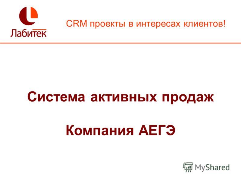 CRM проекты в интересах клиентов! Система активных продаж Компания АЕГЭ