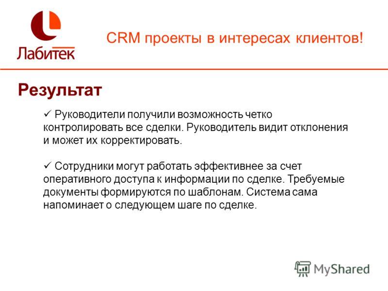CRM проекты в интересах клиентов! Результат Руководители получили возможность четко контролировать все сделки. Руководитель видит отклонения и может их корректировать. Сотрудники могут работать эффективнее за счет оперативного доступа к информации по