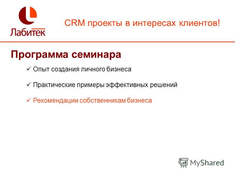 CRM проекты в интересах клиентов! Программа семинара Опыт создания личного бизнеса Практические примеры эффективных решений Рекомендации собственникам бизнеса