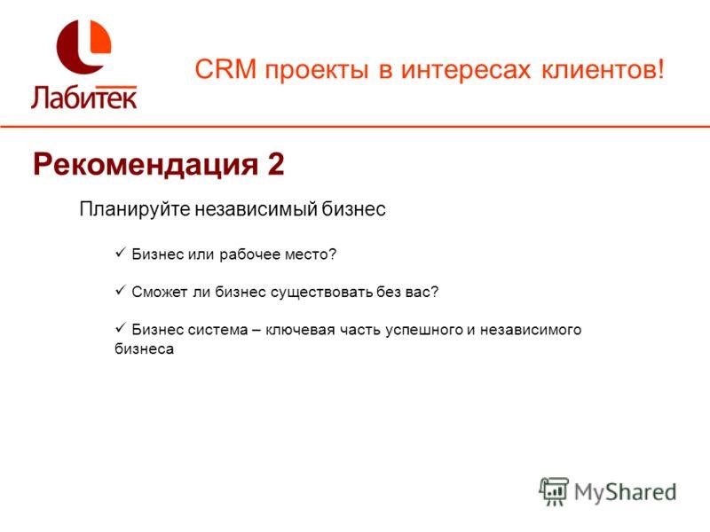 CRM проекты в интересах клиентов! Рекомендация 2 Планируйте независимый бизнес Бизнес или рабочее место? Сможет ли бизнес существовать без вас? Бизнес система – ключевая часть успешного и независимого бизнеса