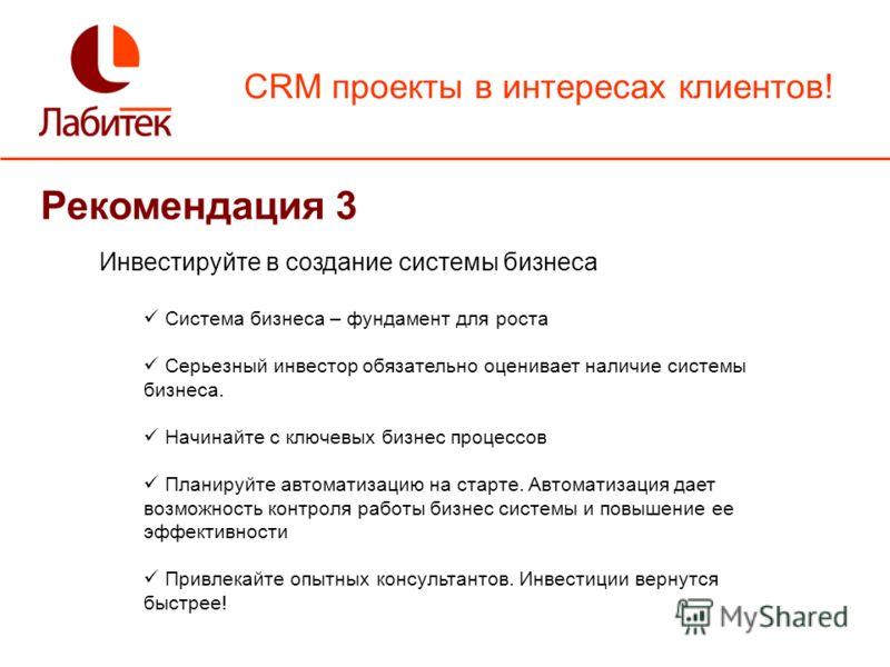 CRM проекты в интересах клиентов! Рекомендация 3 Инвестируйте в создание системы бизнеса Система бизнеса – фундамент для роста Серьезный инвестор обязательно оценивает наличие системы бизнеса. Начинайте с ключевых бизнес процессов Планируйте автомати