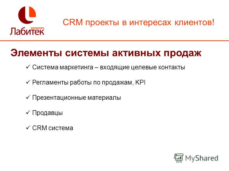 CRM проекты в интересах клиентов! Элементы системы активных продаж Система маркетинга – входящие целевые контакты Регламенты работы по продажам, KPI Презентационные материалы Продавцы CRM система
