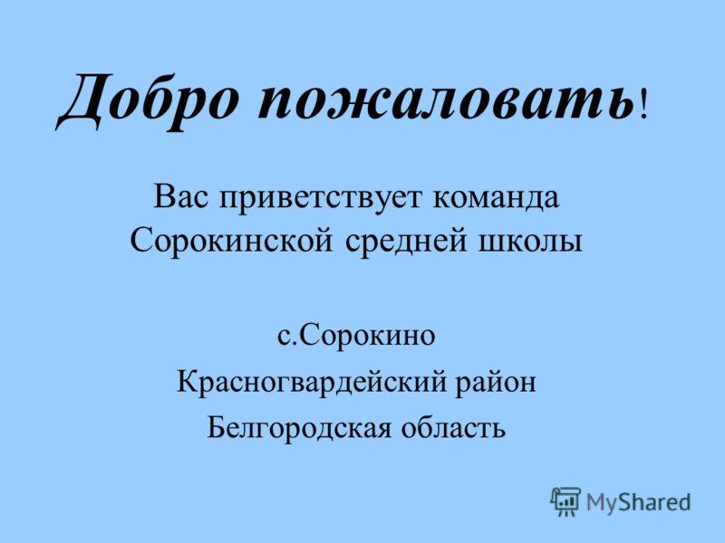 Добро пожаловать ! Вас приветствует команда Сорокинской средней школы с.Сорокино Красногвардейский район Белгородская область
