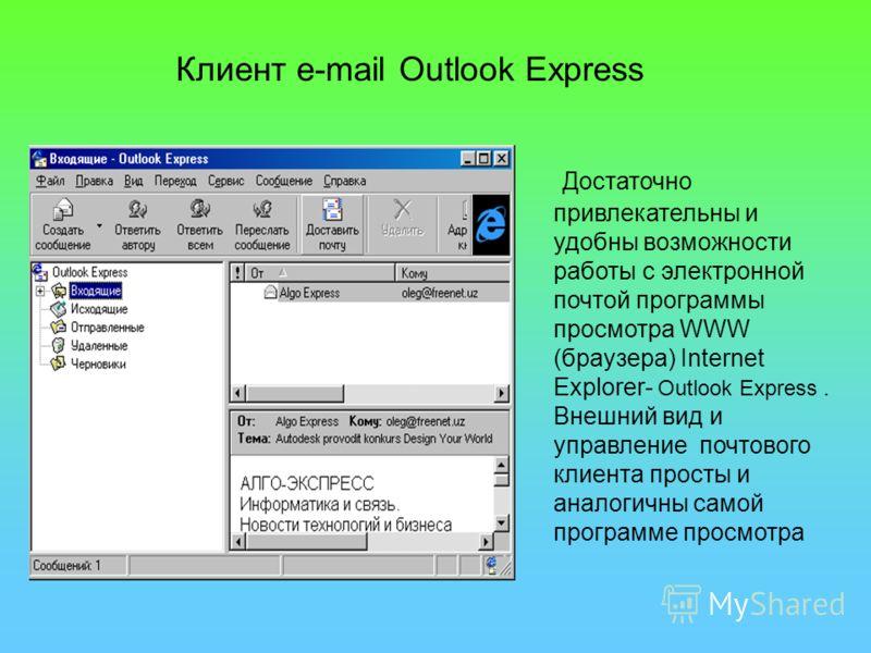 Достаточно привлекательны и удобны возможности работы с электронной почтой программы просмотра WWW (браузера) Internet Explorer- Outlook Express. Внешний вид и управление почтового клиента просты и аналогичны самой программе просмотра Клиент e-mail O
