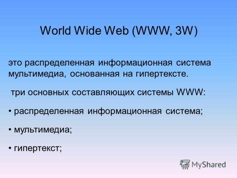 это распределенная информационная система мультимедиа, основанная на гипертексте. три основных составляющих системы WWW: распределенная информационная система; мультимедиа; гипертекст; World Wide Web (WWW, 3W)