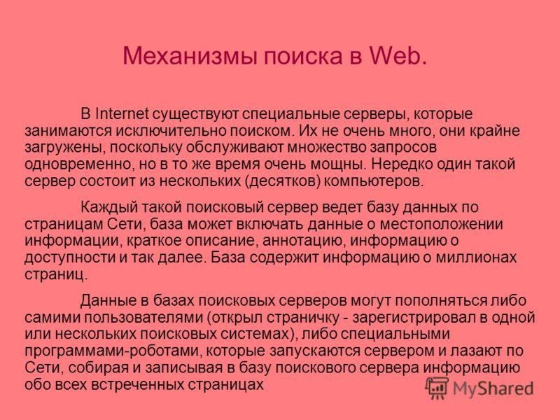 В Internet существуют специальные серверы, которые занимаются исключительно поиском. Их не очень много, они крайне загружены, поскольку обслуживают множество запросов одновременно, но в то же время очень мощны. Нередко один такой сервер состоит из не