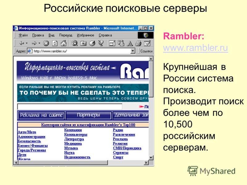 Российские поисковые серверы Rambler: www.rambler.ru www.rambler.ru Крупнейшая в России система поиска. Производит поиск более чем по 10,500 российским серверам.