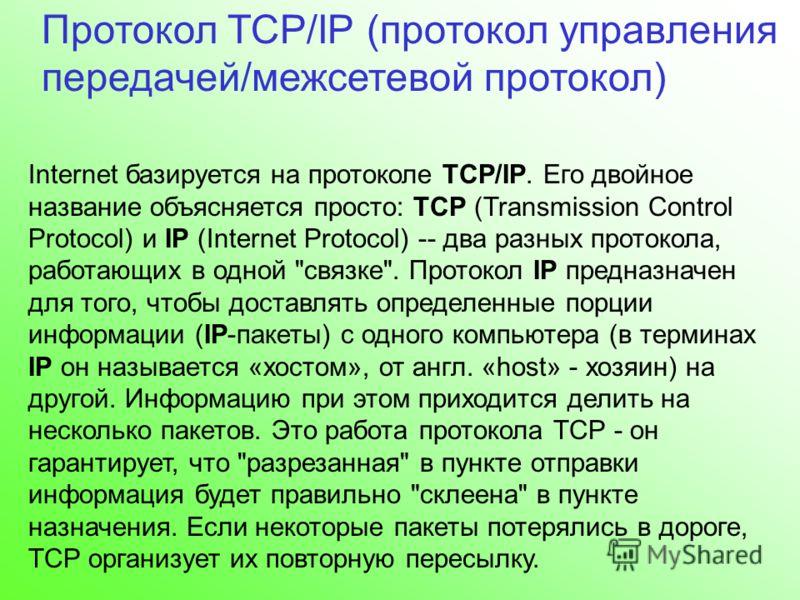Протокол TCP/IP (протокол управления передачей/межсетевой протокол) Internet базируется на протоколе TCP/IP. Его двойное название объясняется просто: TCP (Transmission Control Protocol) и IP (Internet Protocol) -- два разных протокола, работающих в о