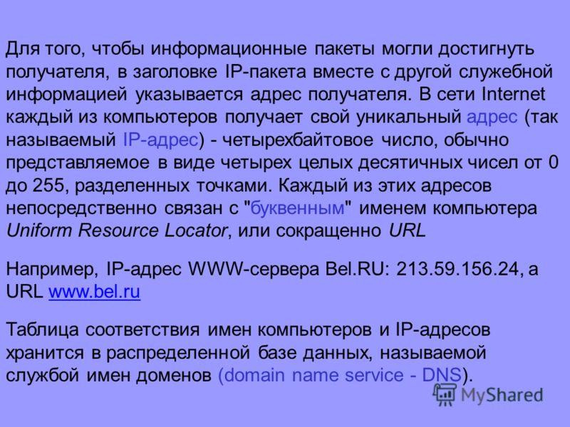 Для того, чтобы информационные пакеты могли достигнуть получателя, в заголовке IP-пакета вместе с другой служебной информацией указывается адрес получателя. В сети Internet каждый из компьютеров получает свой уникальный адрес (так называемый IP-адрес