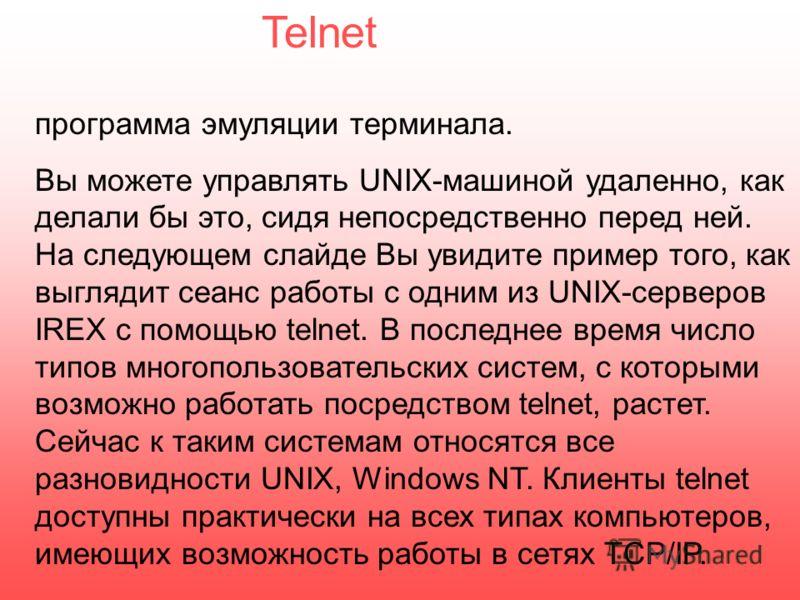 программа эмуляции терминала. Вы можете управлять UNIX-машиной удаленно, как делали бы это, сидя непосредственно перед ней. На следующем слайде Вы увидите пример того, как выглядит сеанс работы с одним из UNIX-серверов IREX с помощью telnet. В послед