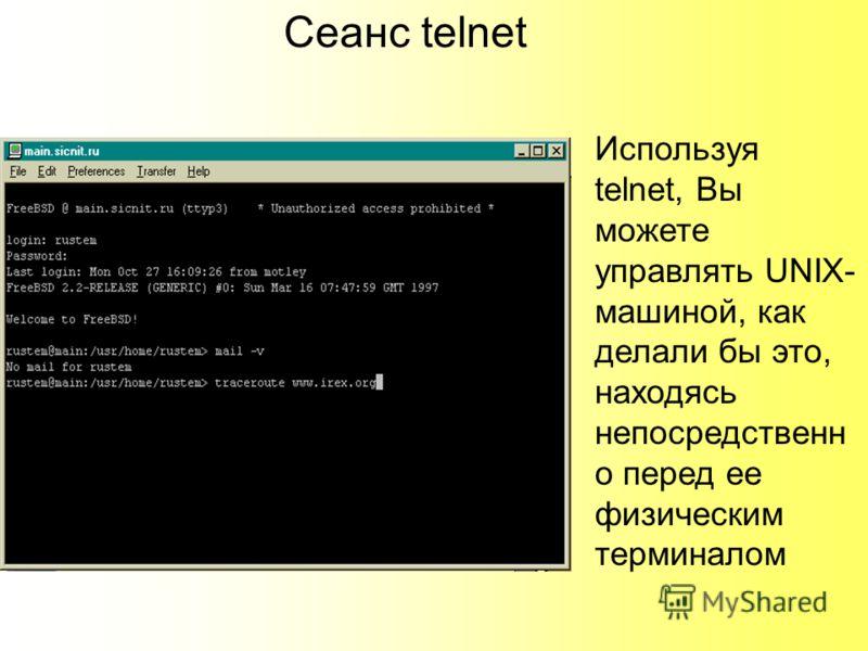 Сеанс telnet Используя telnet, Вы можете управлять UNIX- машиной, как делали бы это, находясь непосредственн о перед ее физическим терминалом
