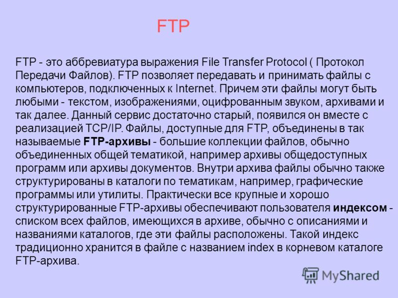 FTP - это аббревиатура выражения File Transfer Protocol ( Протокол Передачи Файлов). FTP позволяет передавать и принимать файлы с компьютеров, подключенных к Internet. Причем эти файлы могут быть любыми - текстом, изображениями, оцифрованным звуком,