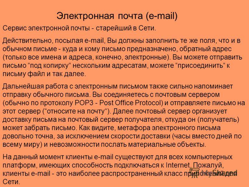 Сервис электронной почты - старейший в Сети. Действительно, посылая e-mail, Вы должны заполнить те же поля, что и в обычном письме - куда и кому письмо предназначено, обратный адрес (только все имена и адреса, конечно, электронные). Вы можете отправи