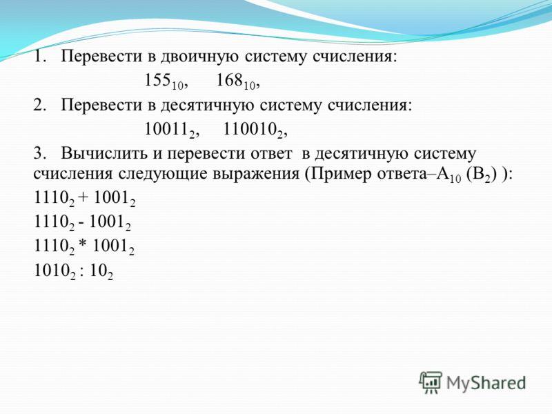 1. Перевести в двоичную систему счисления: 155 10, 168 10, 2. Перевести в десятичную систему счисления: 10011 2, 110010 2, 3. Вычислить и перевести ответ в десятичную систему счисления следующие выражения (Пример ответа–А 10 (B 2 ) ): 1110 2 + 1001 2